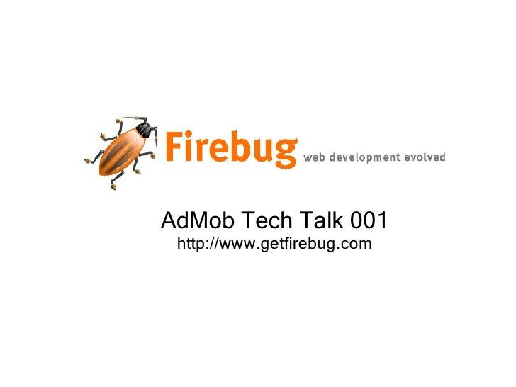 AdMob Tech Talk 001 http://www.getfirebug.com