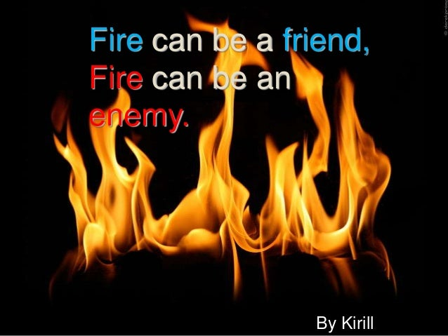 Fire can be a friend,Fire can be anenemy.                By Kirill