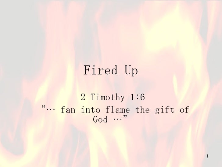 """Fired Up 2 Timothy 1:6 """"…  fan into flame the gift of God …"""""""