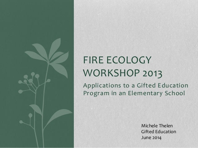Applications to a Gifted Education Program in an Elementary School FIRE ECOLOGY WORKSHOP 2013 Michele Thelen Gifted Educat...
