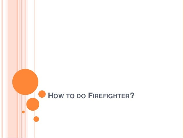 HOW TO DO FIREFIGHTER?