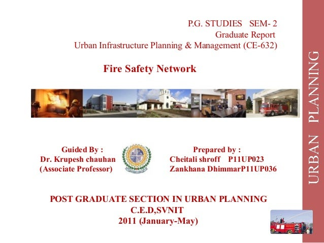 P.G. STUDIES SEM- 2 Graduate Report Urban Infrastructure Planning & Management (CE-632) Fire Safety Network Guided By : Pr...