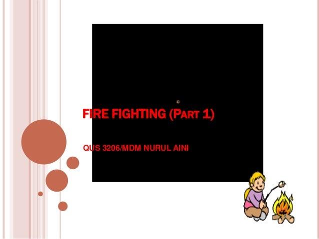 FIRE FIGHTING (PART 1) QUS 3206/MDM NURUL AINI