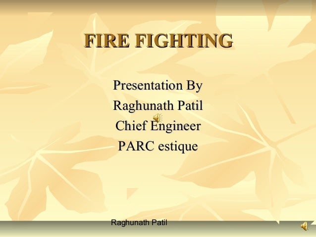 Raghunath Patil FIRE FIGHTINGFIRE FIGHTING Presentation ByPresentation By Raghunath PatilRaghunath Patil Chief EngineerChi...