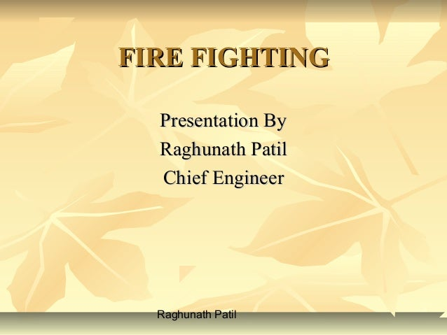 Raghunath Patil FIRE FIGHTINGFIRE FIGHTING Presentation ByPresentation By Raghunath PatilRaghunath Patil Chief EngineerChi...