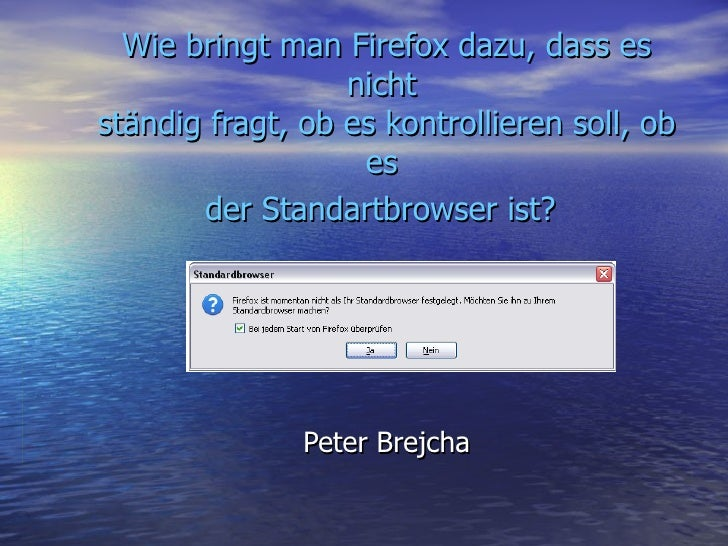 Wie bringt man Firefox dazu, dass es nicht  ständig fragt, ob es kontrollieren soll, ob es  der Standartbrowser ist?   Pet...