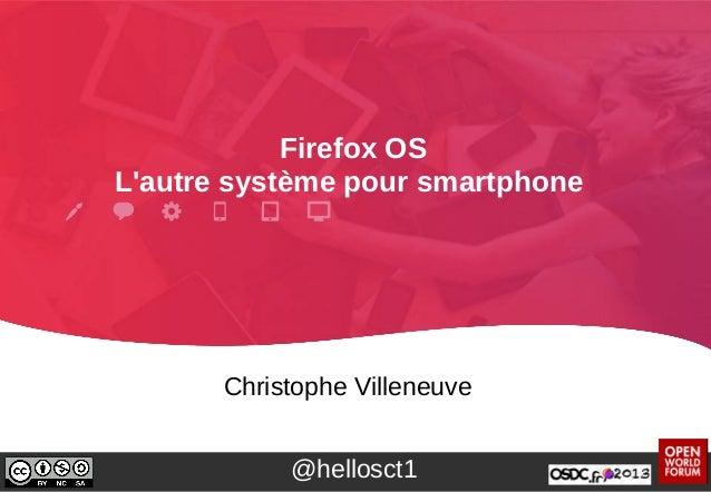 Firefox OS L'autre système pour smartphone Christophe Villeneuve @hellosct1
