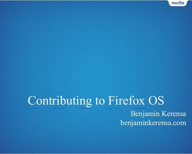 Contributing to Firefox OS Benjamin Kerensa benjaminkerensa.com