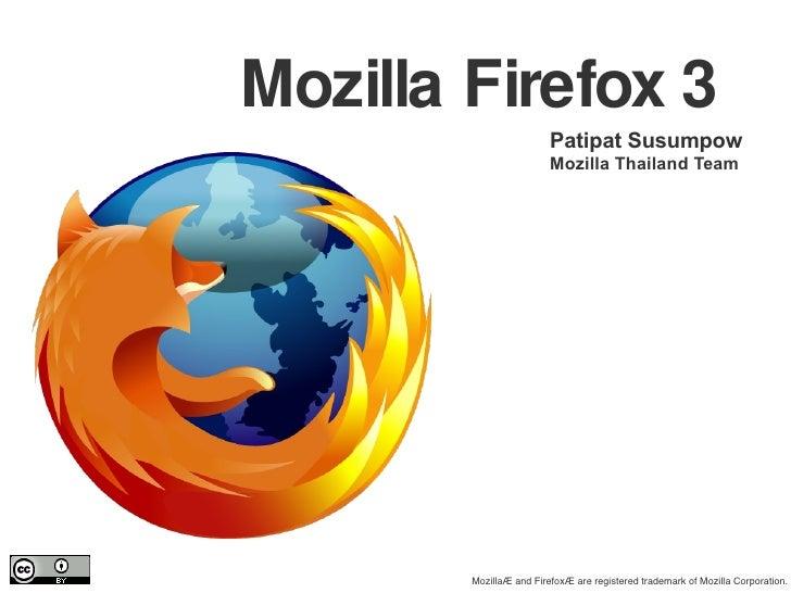 Mozilla Firefox 3 Patipat Susumpow Mozilla Thailand Team Mozilla® and Firefox® are registered trademark of Mozilla Corpora...