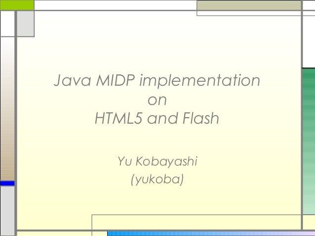 Java MIDP implementation on HTML5 and Flash Yu Kobayashi (yukoba)