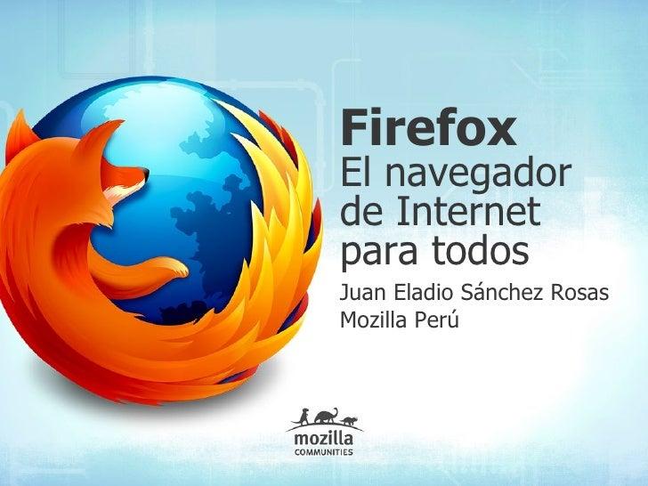 Firefox El navegador de Internet para todos Juan Eladio Sánchez Rosas Mozilla Perú