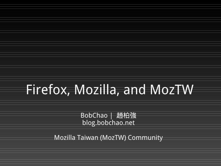 Firefox, Mozilla, and MozTW            BobChao   趙柏強            blog.bobchao.net      Mozilla Taiwan (MozTW) Community