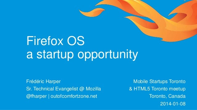 Firefox OS a startup opportunity Frédéric Harper Sr. Technical Evangelist @ Mozilla @fharper | outofcomfortzone.net  Mobil...