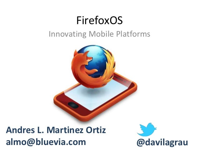 FirefoxOS          Innovating Mobile PlatformsAndres L. Martinez Ortizalmo@bluevia.com                 @davilagrau