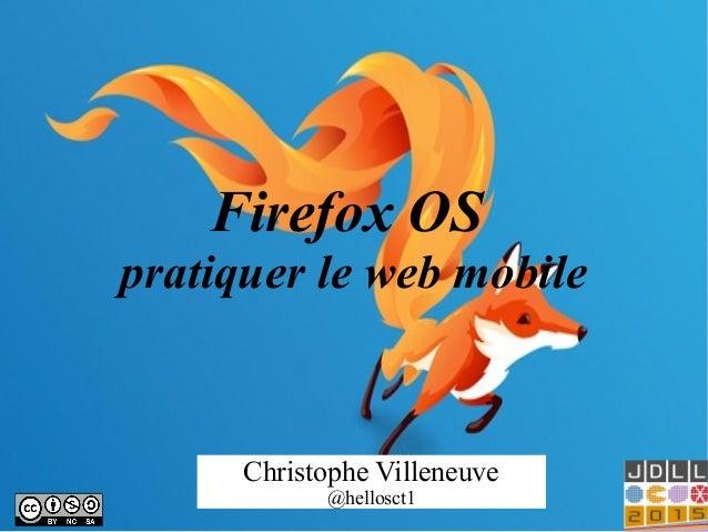 Firefox OS pratiquer le web mobile Christophe Villeneuve @hellosct1