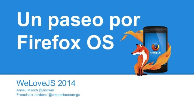 Un paseo por Firefox OS WeLoveJS 2014 Arnau March @rnowm Francisco Jordano @mepartoconmigo