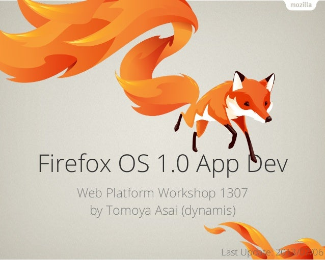 Firefox OS 1.0 App Dev Web Platform Workshop 1307 by Tomoya Asai (dynamis) Last Update: 2013/07/06