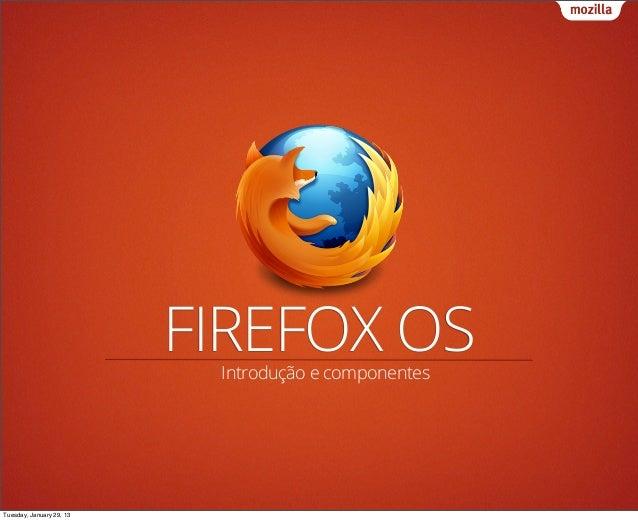 FIREFOX OS                           Introdução e componentesTuesday, January 29, 13