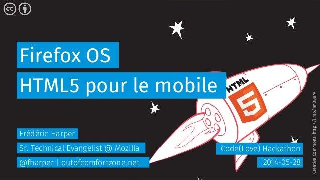 Firefox OS Code(Love) Hackathon HTML5 pour le mobile 2014-05-28 Frédéric Harper Sr. Technical Evangelist @ Mozilla @fharpe...