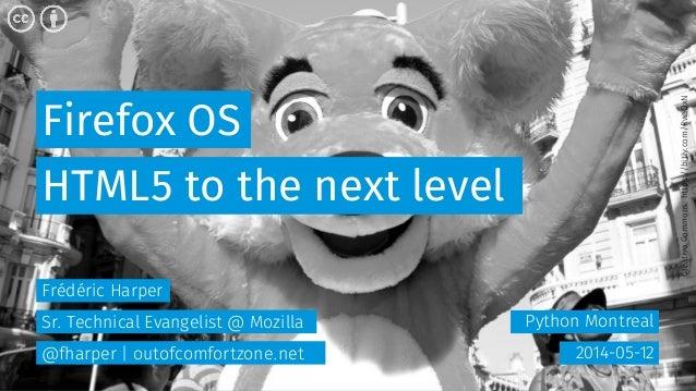 Firefox OS Python Montreal HTML5 to the next level 2014-05-12 Frédéric Harper Sr. Technical Evangelist @ Mozilla @fharper ...