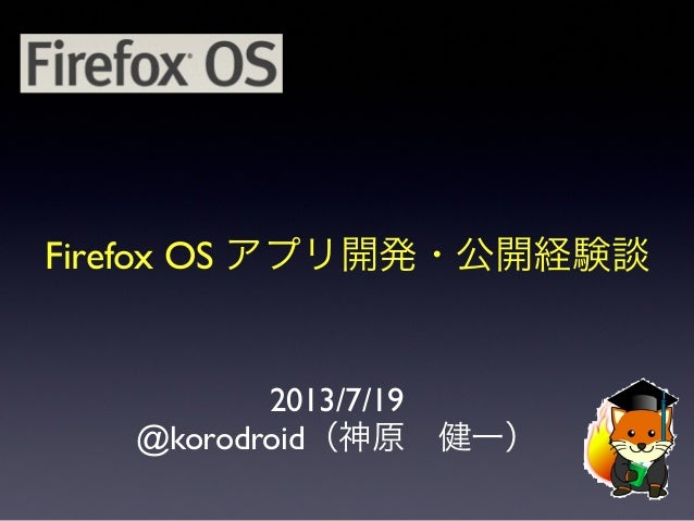Firefox OS アプリ開発・公開経験談 2013/7/19 @korodroid(神原健一)