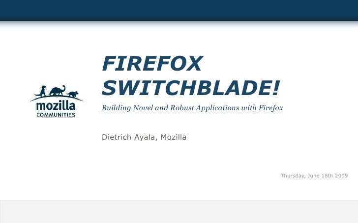 FIREFOX SWITCHBLADE! Building Novel and Robust Applications with Firefox   Dietrich Ayala, Mozilla                        ...