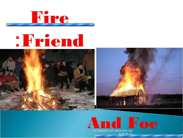 fire is a friend or foe Fire - friend or foe 159 likes our objective is to create awareness about fire that it is your friend and not foefire safety can be refer to as.