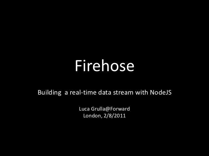 FirehoseBuilding a real-time data stream with NodeJS             Luca Grulla@Forward               London, 2/8/2011