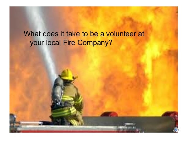 What it takes to be a Volunteer Firefighter? What does it take to be a volunteer at your local Fire Company?