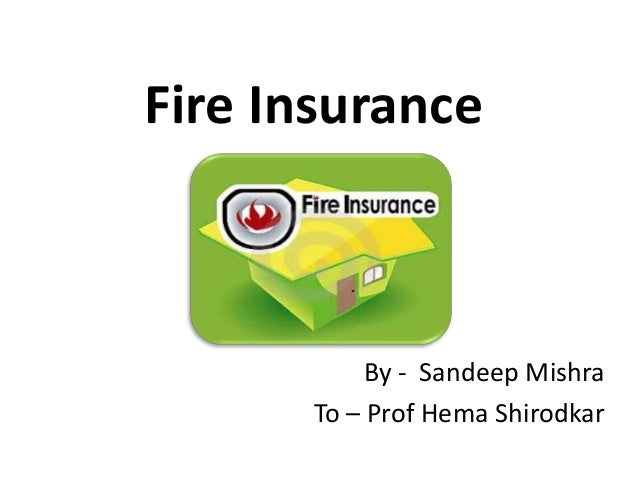 Fire Insurance By - Sandeep Mishra To – Prof Hema Shirodkar