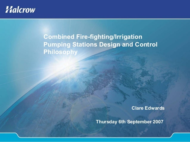 Combined Fire-fighting/Irrigation Pumping Stations Design and Control Philosophy Clare Edwards Thursday 6th September 2007