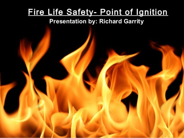 1 Fire Life Safety- Point of Ignition Presentation by: Richard Garrity