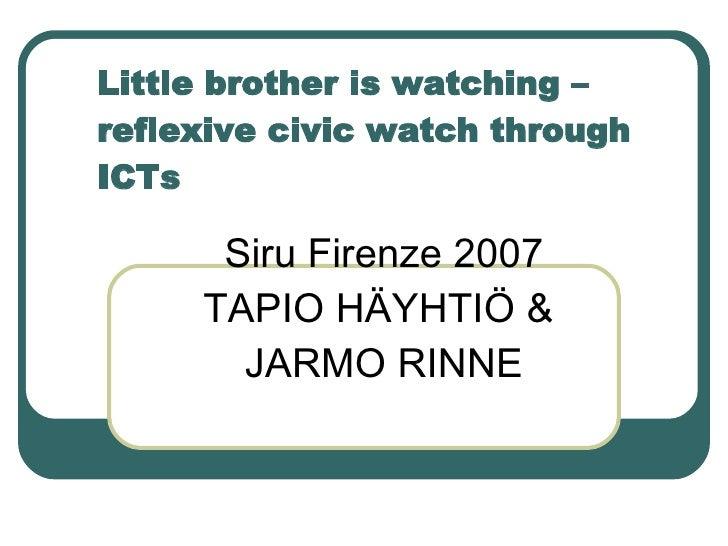 Little brother is watching – reflexive civic watch through ICTs Siru Firenze 2007 TAPIO HÄYHTIÖ &  JARMO RINNE