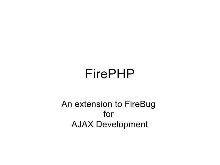 FirePHP An extension to FireBug for AJAX Development