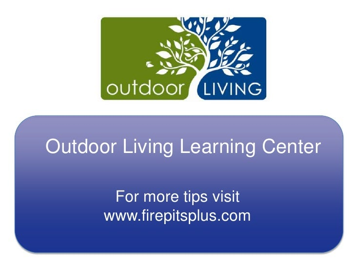 Outdoor Living Learning Center<br />For more tips visit www.firepitsplus.com<br />