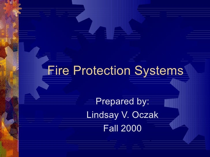 Fire Protection Systems Prepared by: Lindsay V. Oczak Fall 2000