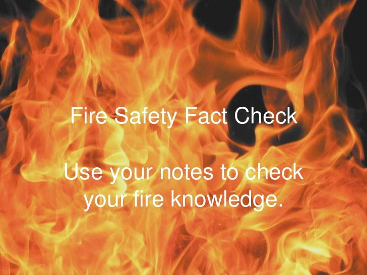 Fire Safety Fact CheckUse your notes to check your fire knowledge.