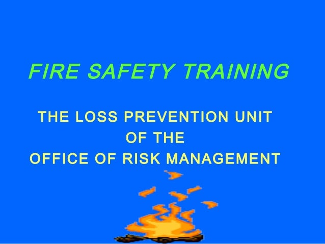FIRE SAFETY TRAINING THE LOSS PREVENTION UNIT OF THE OFFICE OF RISK MANAGEMENT