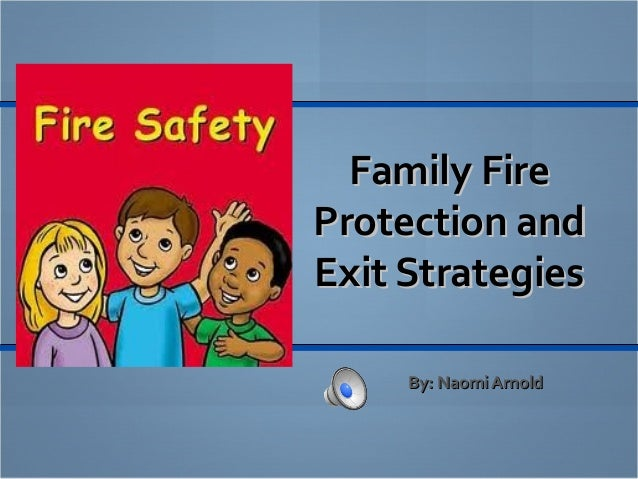 Family FireFamily Fire Protection andProtection and Exit StrategiesExit Strategies By: Naomi ArnoldBy: Naomi Arnold