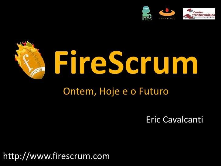 FireScrumOntem, Hoje e o Futuro<br />Eric Cavalcanti<br />http://www.firescrum.com<br />