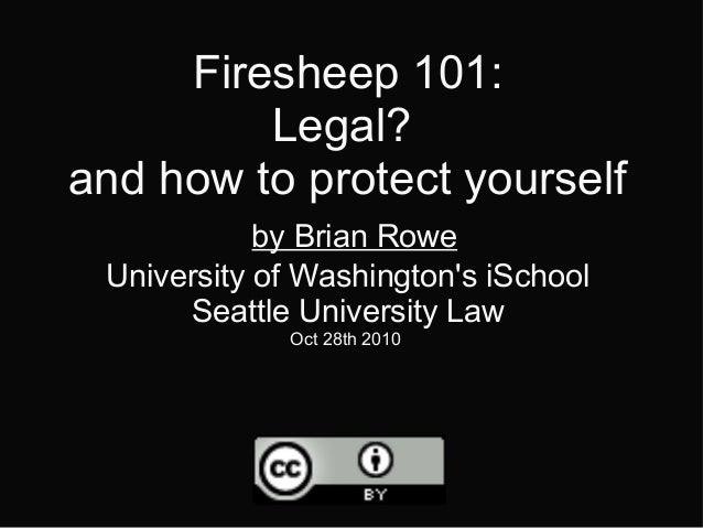 Firesheep 101: Legal? and how to protect yourself by Brian Rowe University of Washington's iSchool Seattle University Law ...