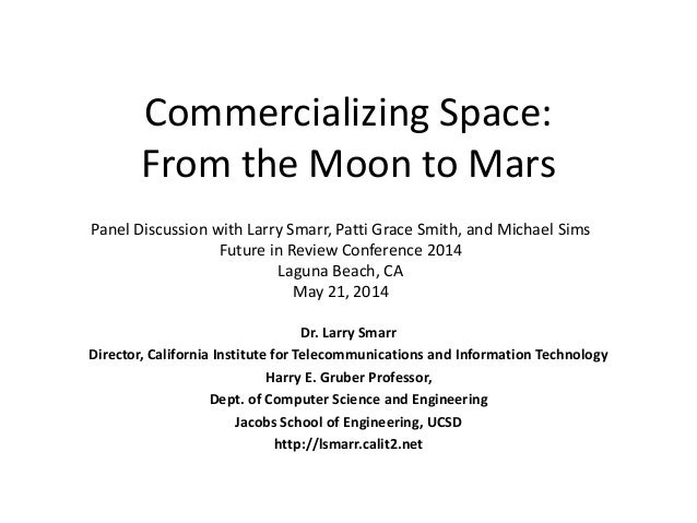 Commercializing Space: From the Moon to Mars Dr. Larry Smarr Director, California Institute for Telecommunications and Inf...