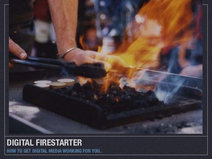 DIGITAL FIRESTARTERHOW TO GET DIGITAL MEDIA WORKING FOR YOU..