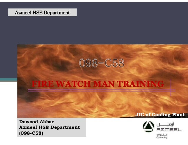 FIRE WATCH MAN TRAININGFIRE WATCH MAN TRAINING Azmeel HSE Department JIC of Cooling PlantJIC of Cooling Plant Dawood Akbar...