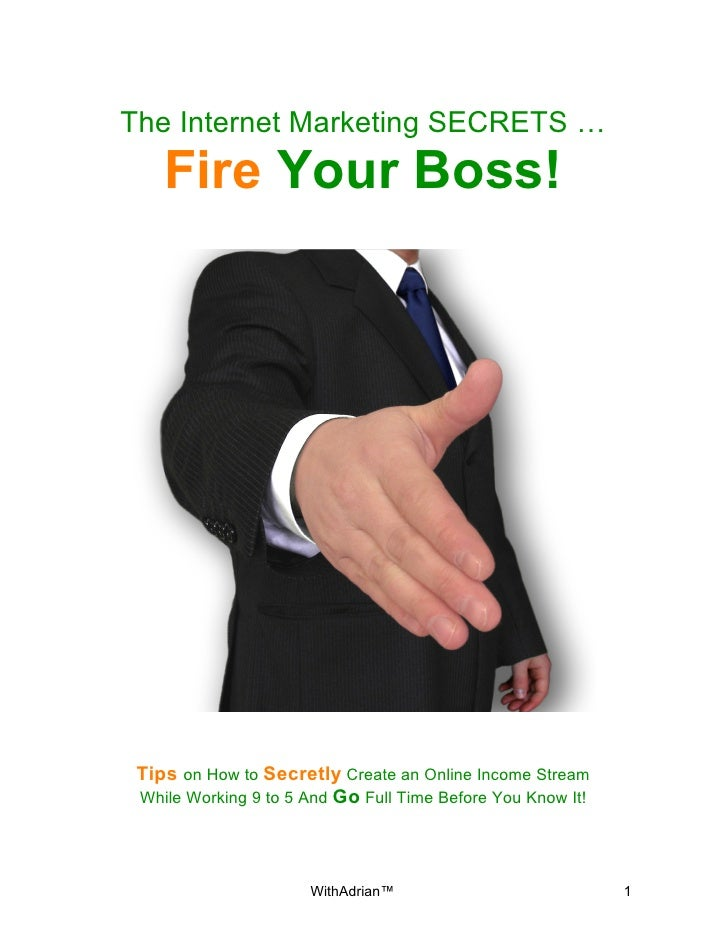 The Internet Marketing SECRETS …    Fire Your Boss! Tips on How to Secretly Create an Online Income Stream While Working 9...