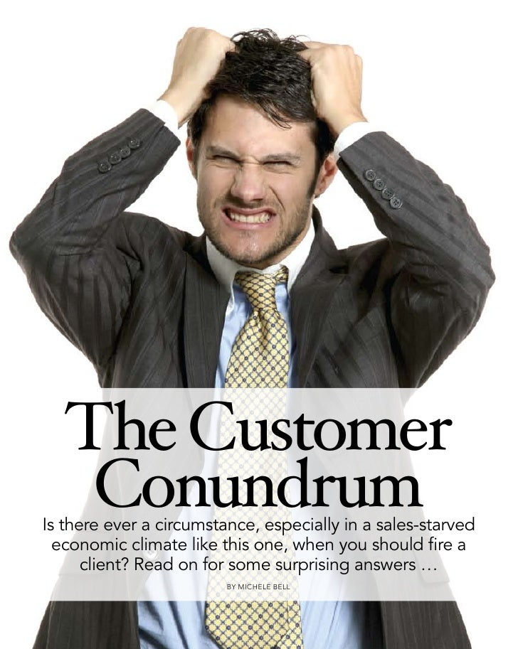 The Customer     Conundrum Is there ever a circumstance, especially in a sales-starved   economic climate like this one, w...