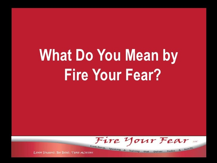 What Do You Mean by Fire Your Fear?<br />