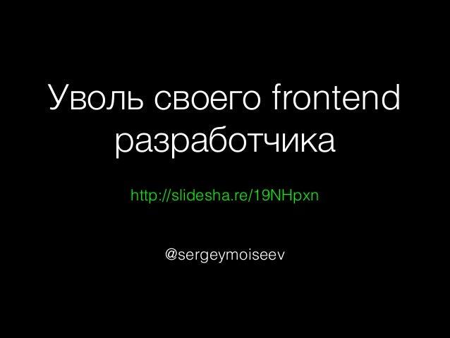Уволь своего frontend разработчика http://slidesha.re/19NHpxn  @sergeymoiseev