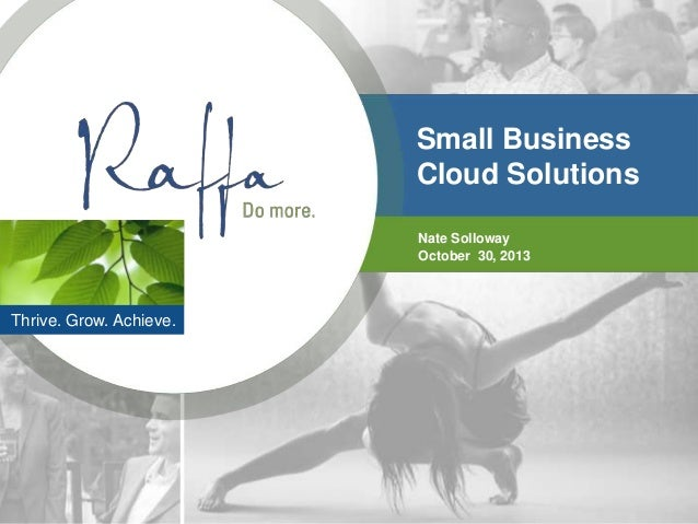 Small Business Cloud Solutions Nate Solloway October 30, 2013  Thrive. Grow. Achieve.