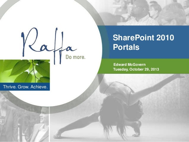 SharePoint 2010 Portals Edward McGovern Tuesday, October 29, 2013  Thrive. Grow. Achieve.